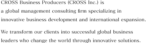 CROSS Business Producers (CROSS Inc.) is a global management consulting firm specializing in innovative business development and international expansion. We transform our clients into successful global business leaders who change the world through innovative solutions.